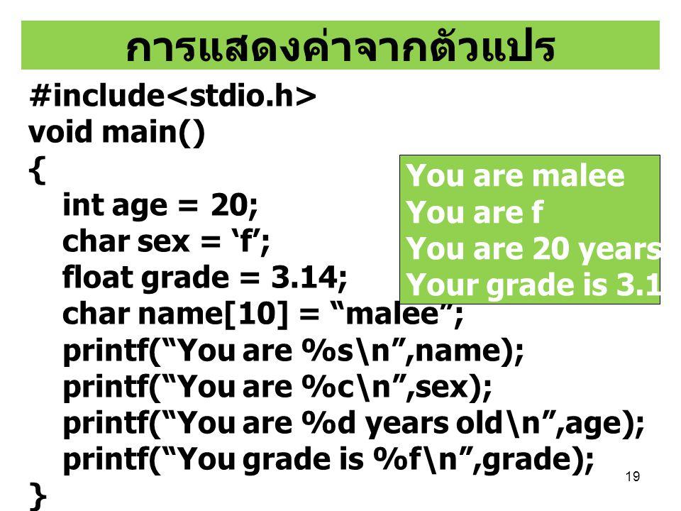 """19 การแสดงค่าจากตัวแปร #include void main() { int age = 20; char sex = 'f'; float grade = 3.14; char name[10] = """"malee""""; printf(""""You are %s\n"""",name);"""