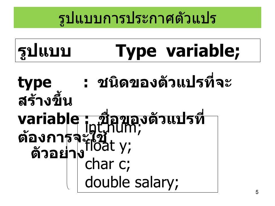 5 รูปแบบการประกาศตัวแปร รูปแบบ Type variable; type : ชนิดของตัวแปรที่จะ สร้างขึ้น variable : ชื่อของตัวแปรที่ ต้องการจะใช้ int num; float y; char c; d