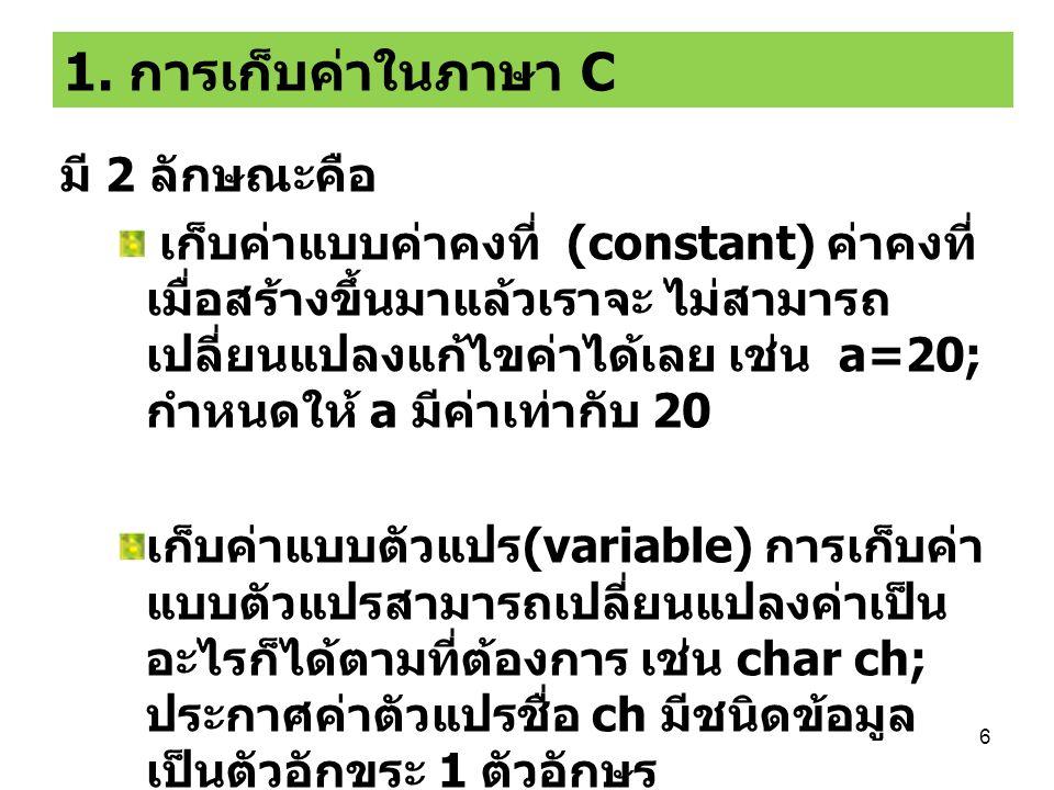 17 ภาษาซีกับตัวแปรแบบข้อความ  นำตัวแปร char มาเรียงต่อกันเรียกว่าตัวแปรแบบสตริง (String)  การประกาศตัวแปรแบบสตริง จะต้องกำหนดขนาด ด้วยตัวอย่าง  char name[15] = Jacky Chan ;  ตัวแปรชื่อ name มีความยาว 15 ช่องตัวอักษร และเก็บ ข้อความ Jacky Chan เอาไว้ ซึ่งการประกาศตัวแปร 15 ช่องเอาไว้ ที่เหลือจะเป็นช่องว่างเฉยๆ ไม่มีตัวอักษร บรรจุอยู่ JackyChan 01234567891011121314