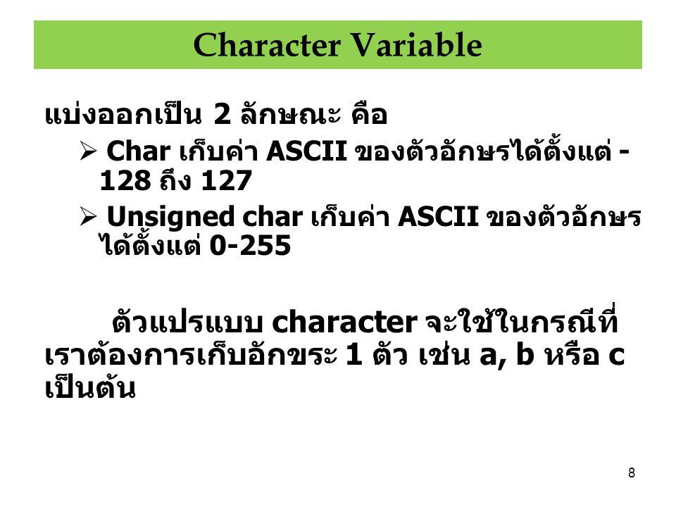 9 วิธีประกาศตัวแปรแบบ Character เขียน ได้ดังนี้ char ch; unsigned char c; -128 ถึง 127 0 ถึง 255 ไม่มีความแตกต่างระหว่าง char และ unsigned char ดังนั้นจึงมัก ประกาศเป็น char เป็นส่วนใหญ่