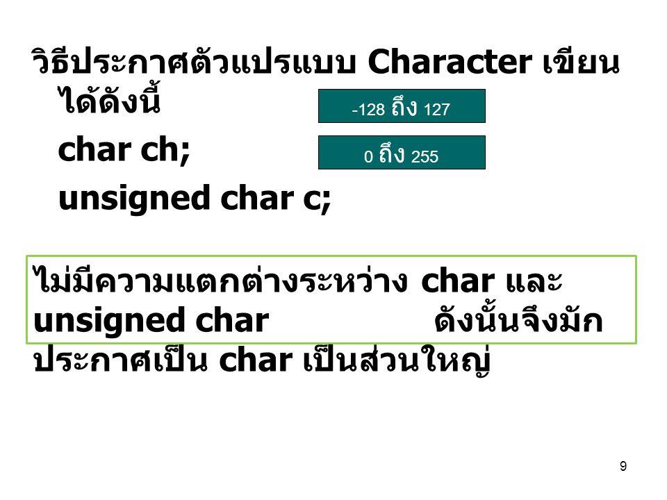 9 วิธีประกาศตัวแปรแบบ Character เขียน ได้ดังนี้ char ch; unsigned char c; -128 ถึง 127 0 ถึง 255 ไม่มีความแตกต่างระหว่าง char และ unsigned char ดังนั้