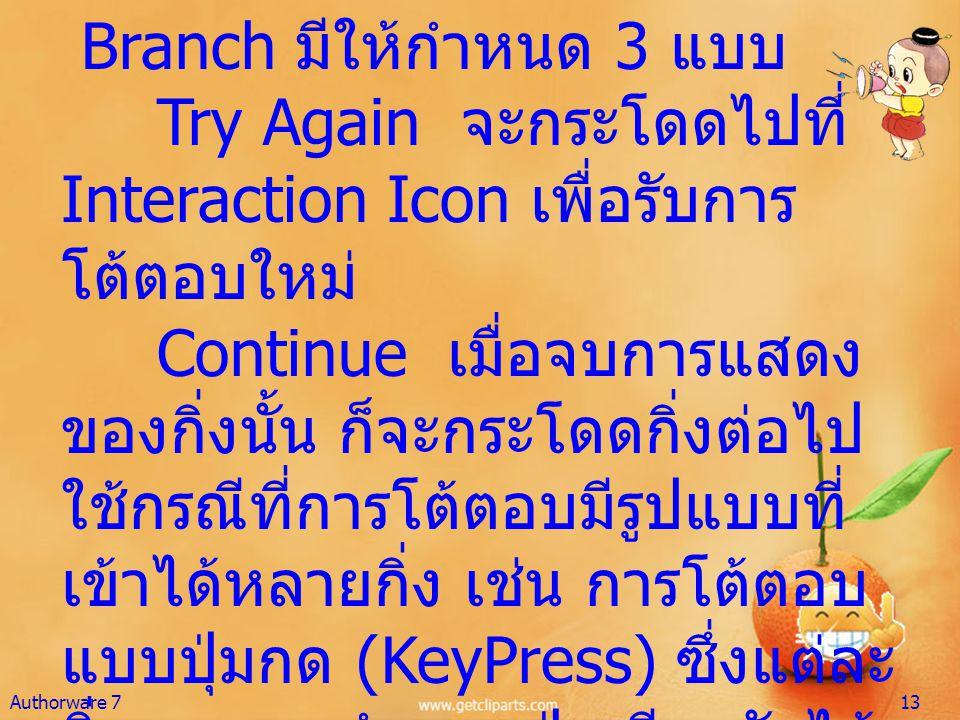 Branch มีให้กำหนด 3 แบบ Try Again จะกระโดดไปที่ Interaction Icon เพื่อรับการ โต้ตอบใหม่ Continue เมื่อจบการแสดง ของกิ่งนั้น ก็จะกระโดดกิ่งต่อไป ใช้กรณ
