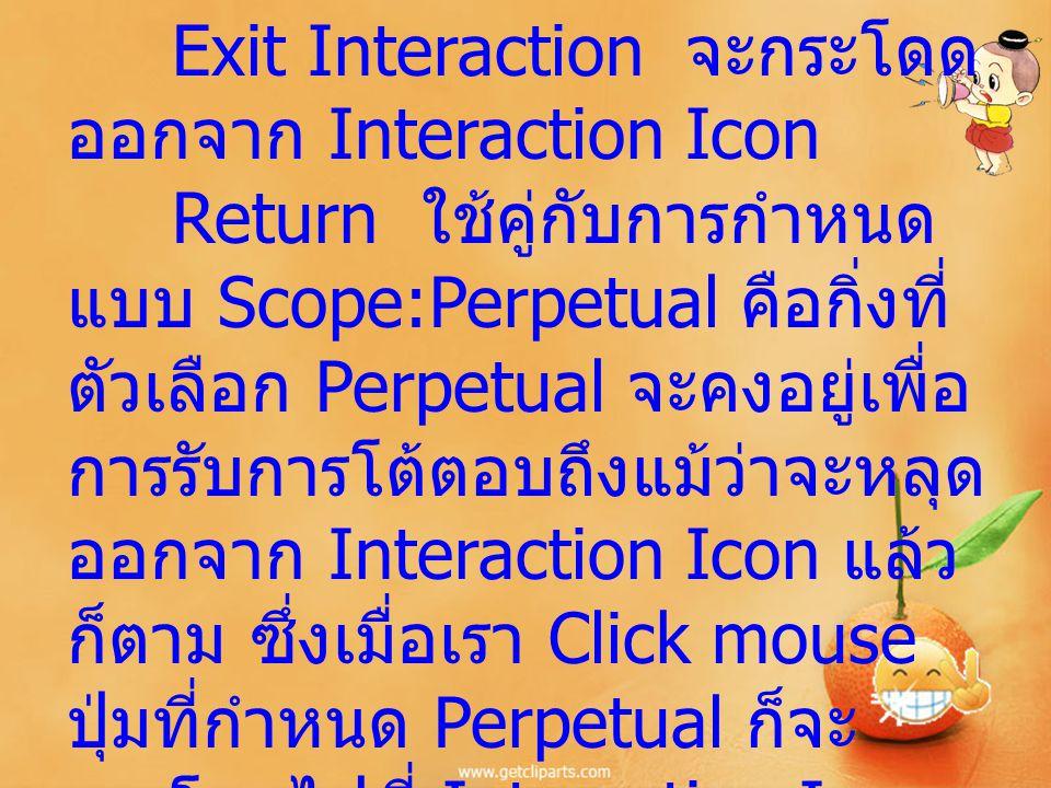 Exit Interaction จะกระโดด ออกจาก Interaction Icon Return ใช้คู่กับการกำหนด แบบ Scope:Perpetual คือกิ่งที่ ตัวเลือก Perpetual จะคงอยู่เพื่อ การรับการโต