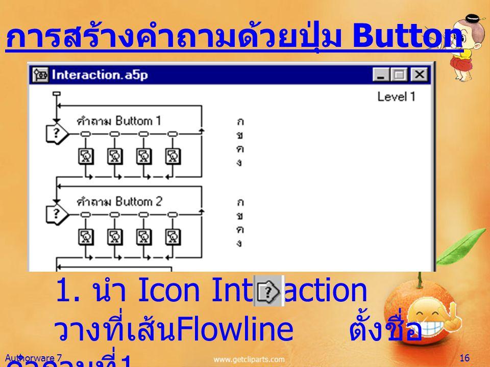 การสร้างคำถามด้วยปุ่ม Button 1. นำ Icon Interaction วางที่เส้น Flowline ตั้งชื่อ คำถามที่ 1 Authorware 716