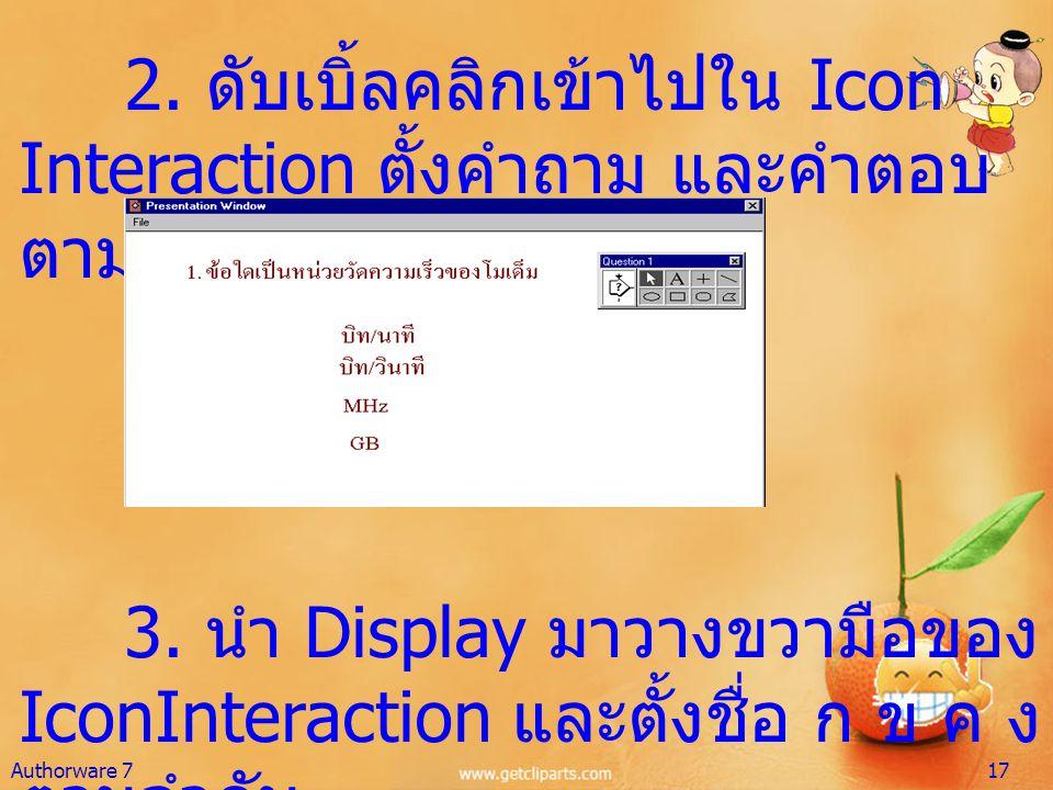 2. ดับเบิ้ลคลิกเข้าไปใน Icon Interaction ตั้งคำถาม และคำตอบ ตามต้องการ 3. นำ Display มาวางขวามือของ IconInteraction และตั้งชื่อ ก ข ค ง ตามลำดับ Autho
