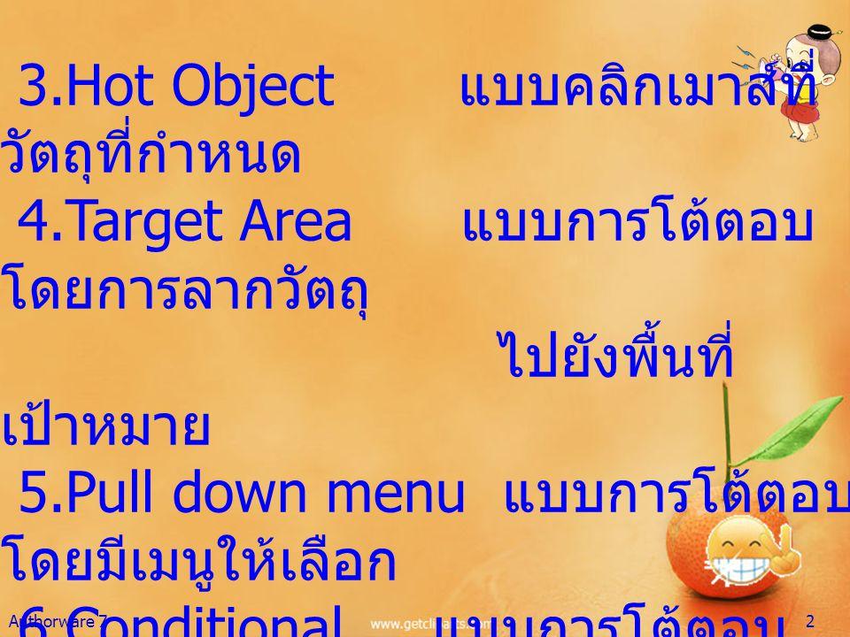 3.Hot Object แบบคลิกเมาส์ที่ วัตถุที่กำหนด 4.Target Area แบบการโต้ตอบ โดยการลากวัตถุ ไปยังพื้นที่ เป้าหมาย 5.Pull down menu แบบการโต้ตอบ โดยมีเมนูให้เ