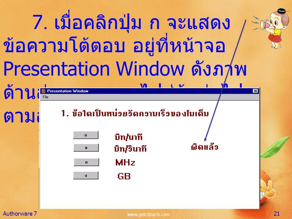 7. เมื่อคลิกปุ่ม ก จะแสดง ข้อความโต้ตอบ อยู่ที่หน้าจอ Presentation Window ดังภาพ ด้านล่าง และออกไปสู่ข้อต่อไป ตามลำดับ Authorware 721