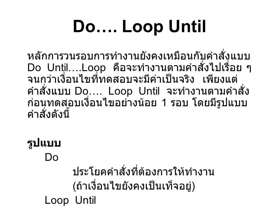 Do…. Loop Until หลักการวนรอบการทำงานยังคงเหมือนกับคำสั่งแบบ Do Until….Loop คือจะทำงานตามคำสั่งไปเรื่อย ๆ จนกว่าเงื่อนไขที่ทดสอบจะมีค่าเป็นจริง เพียงแต