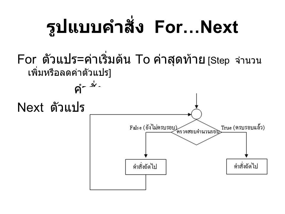 รูปแบบคำสั่ง For…Next For ตัวแปร = ค่าเริ่มต้น To ค่าสุดท้าย [Step จำนวน เพิ่มหรือลดค่าตัวแปร ] คำสั่ง... Next ตัวแปร