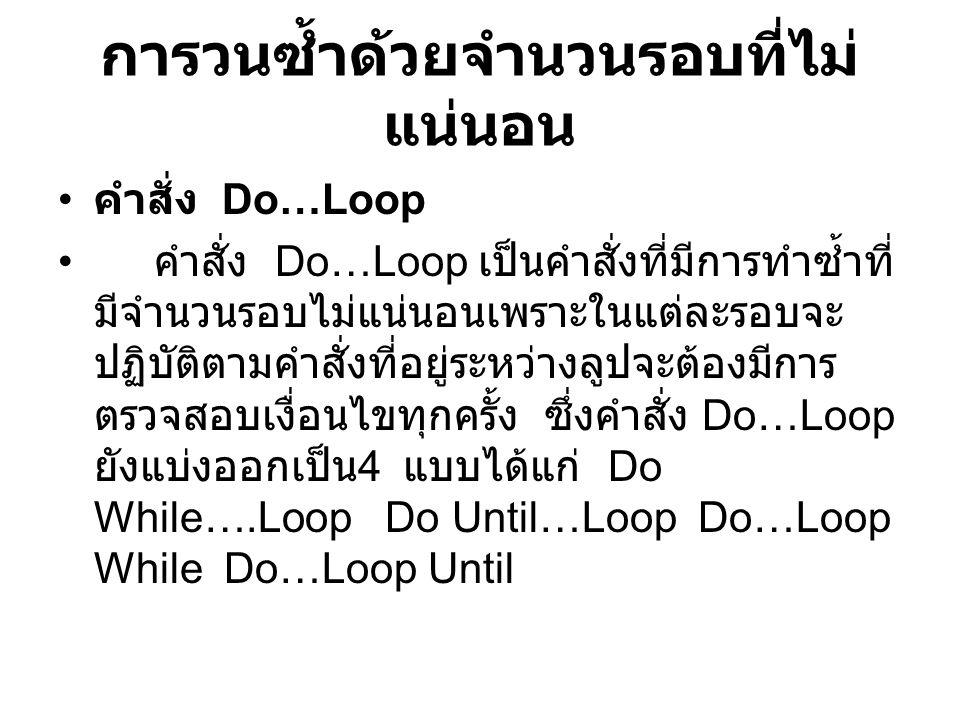 การวนซ้ำด้วยจำนวนรอบที่ไม่ แน่นอน คำสั่ง Do…Loop คำสั่ง Do…Loop เป็นคำสั่งที่มีการทำซ้ำที่ มีจำนวนรอบไม่แน่นอนเพราะในแต่ละรอบจะ ปฏิบัติตามคำสั่งที่อยู