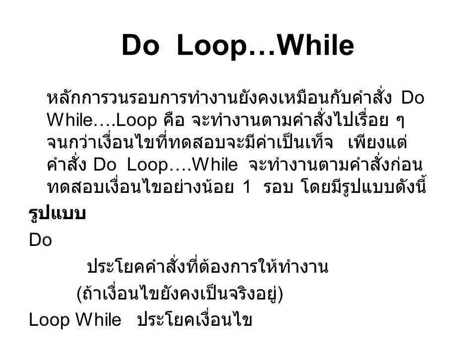 Do Loop…While หลักการวนรอบการทำงานยังคงเหมือนกับคำสั่ง Do While….Loop คือ จะทำงานตามคำสั่งไปเรื่อย ๆ จนกว่าเงื่อนไขที่ทดสอบจะมีค่าเป็นเท็จ เพียงแต่ คำ