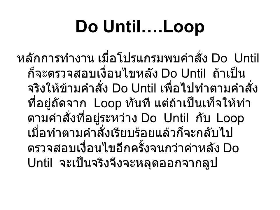 Do Until….Loop หลักการทำงาน เมื่อโปรแกรมพบคำสั่ง Do Until ก็จะตรวจสอบเงื่อนไขหลัง Do Until ถ้าเป็น จริงให้ข้ามคำสั่ง Do Until เพื่อไปทำตามคำสั่ง ที่อย