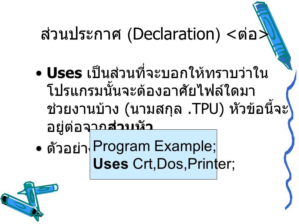 Uses เป็นส่วนที่จะบอกให้ทราบว่าใน โปรแกรมนั้นจะต้องอาศัยไฟล์ใดมา ช่วยงานบ้าง ( นามสกุล.TPU) หัวข้อนี้จะ อยู่ต่อจากส่วนหัว ตัวอย่าง Program Example; Us