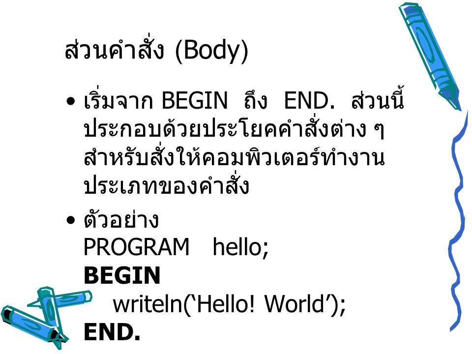เริ่มจาก BEGIN ถึง END. ส่วนนี้ ประกอบด้วยประโยคคำสั่งต่าง ๆ สำหรับสั่งให้คอมพิวเตอร์ทำงาน ประเภทของคำสั่ง ตัวอย่าง PROGRAM hello; BEGIN writeln('Hell