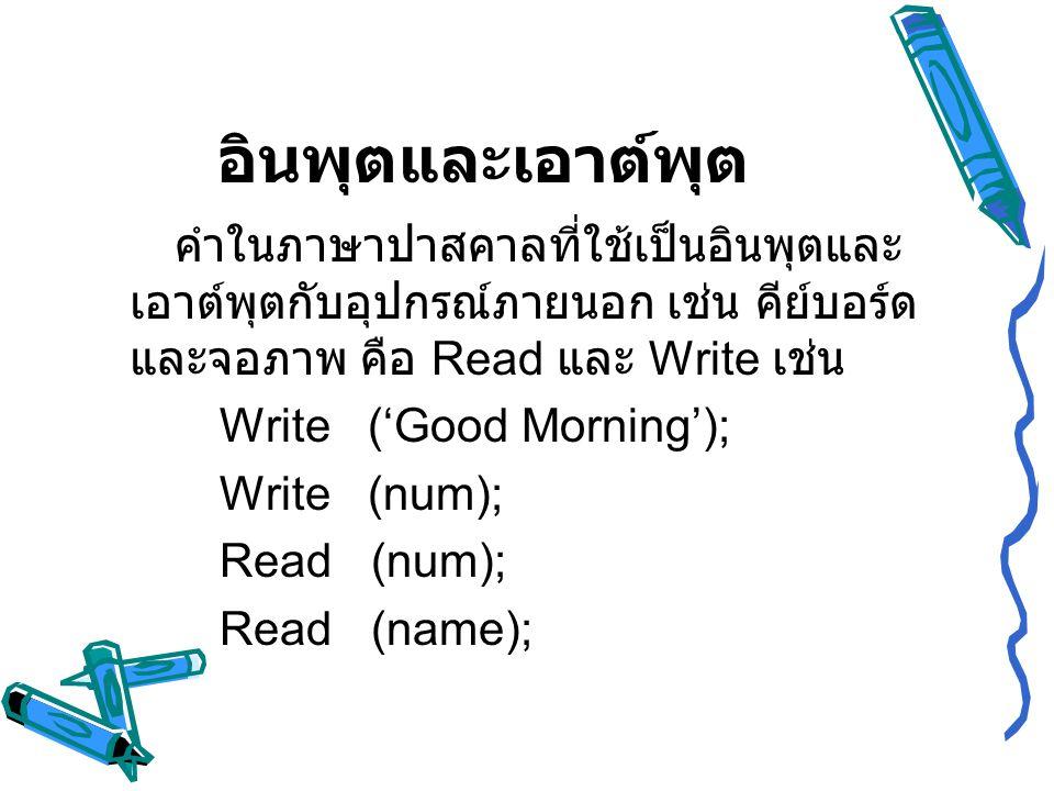 อินพุตและเอาต์พุต คำในภาษาปาสคาลที่ใช้เป็นอินพุตและ เอาต์พุตกับอุปกรณ์ภายนอก เช่น คีย์บอร์ด และจอภาพ คือ Read และ Write เช่น Write ('Good Morning'); W