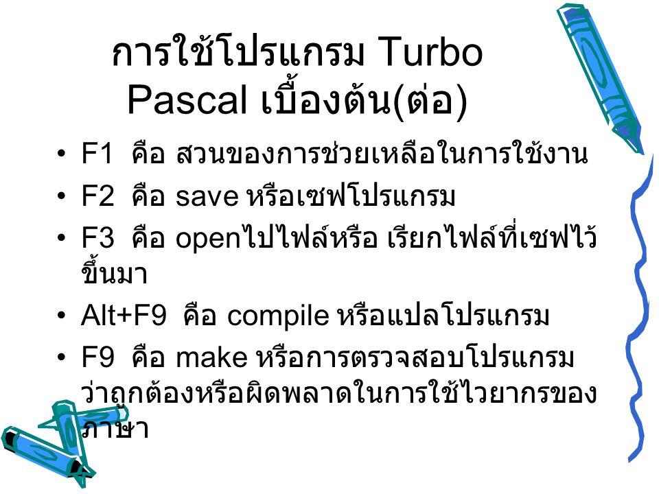 การใช้โปรแกรม Turbo Pascal เบื้องต้น ( ต่อ ) F1 คือ สวนของการช่วยเหลือในการใช้งาน F2 คือ save หรือเซฟโปรแกรม F3 คือ open ไปไฟล์หรือ เรียกไฟล์ที่เซฟไว้