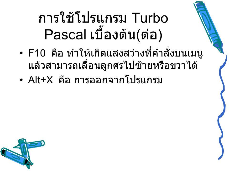 การใช้โปรแกรม Turbo Pascal เบื้องต้น ( ต่อ ) F10 คือ ทำให้เกิดแสงสว่างที่คำสั่งบนเมนู แล้วสามารถเลื่อนลูกศรไปซ้ายหรือขวาได้ Alt+X คือ การออกจากโปรแกรม