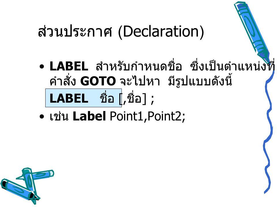 ส่วนประกาศ (Declaration) LABEL สำหรับกำหนดชื่อ ซึ่งเป็นตำแหน่งที่ คำสั่ง GOTO จะไปหา มีรูปแบบดังนี้ LABEL ชื่อ [, ชื่อ ] ; เช่น Label Point1,Point2;
