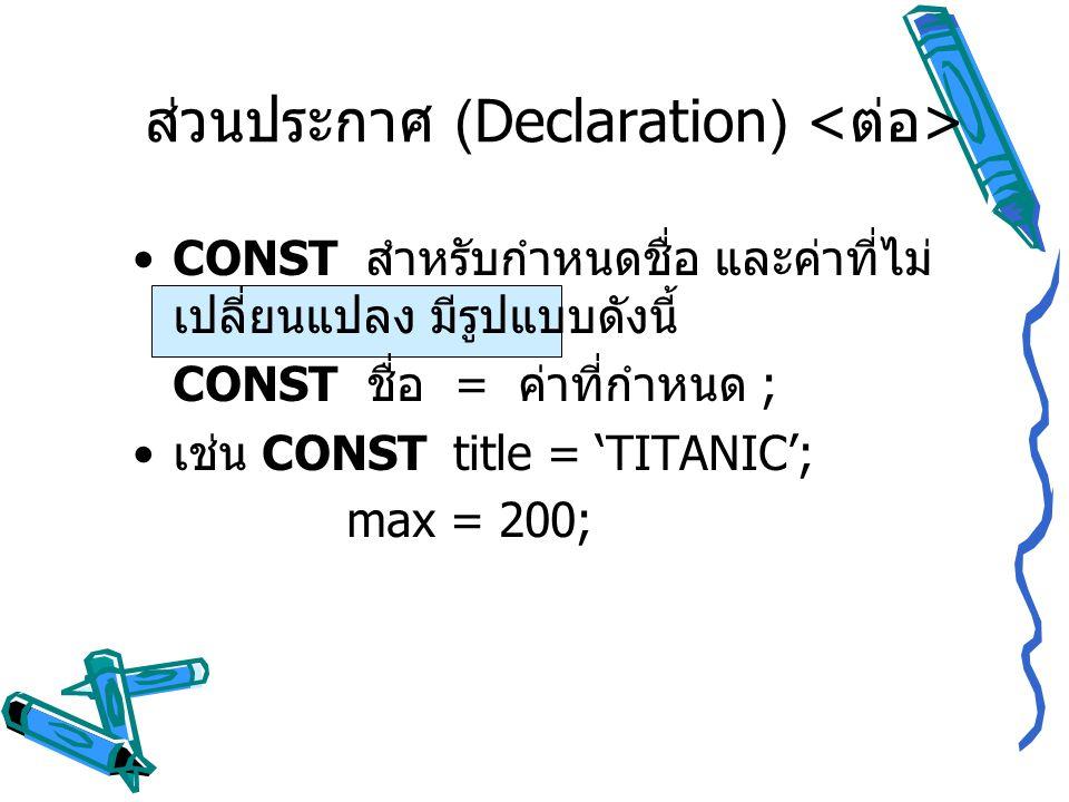 ส่วนประกาศ (Declaration) CONST สำหรับกำหนดชื่อ และค่าที่ไม่ เปลี่ยนแปลง มีรูปแบบดังนี้ CONST ชื่อ = ค่าที่กำหนด ; เช่น CONST title = 'TITANIC'; max =