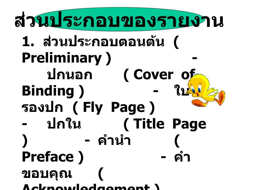 ส่วนประกอบของรายงาน 1. ส่วนประกอบตอนต้น ( Preliminary ) - ปกนอก ( Cover of Binding ) - ใบ รองปก ( Fly Page ) - ปกใน ( Title Page ) - คำนำ ( Preface )