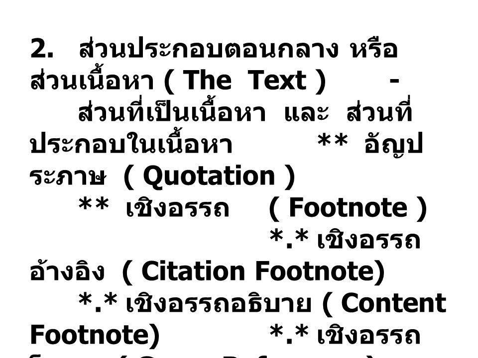 2. ส่วนประกอบตอนกลาง หรือ ส่วนเนื้อหา ( The Text ) - ส่วนที่เป็นเนื้อหา และ ส่วนที่ ประกอบในเนื้อหา ** อัญป ระภาษ ( Quotation ) ** เชิงอรรถ ( Footnote