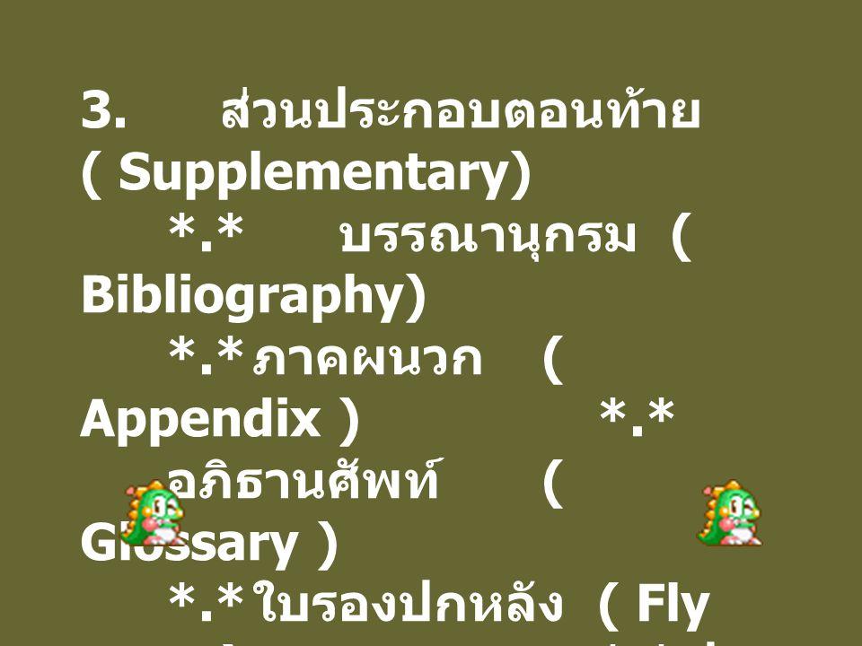 3. ส่วนประกอบตอนท้าย ( Supplementary) *.* บรรณานุกรม ( Bibliography) *.* ภาคผนวก ( Appendix ) *.* อภิธานศัพท์ ( Glossary ) *.* ใบรองปกหลัง ( Fly page