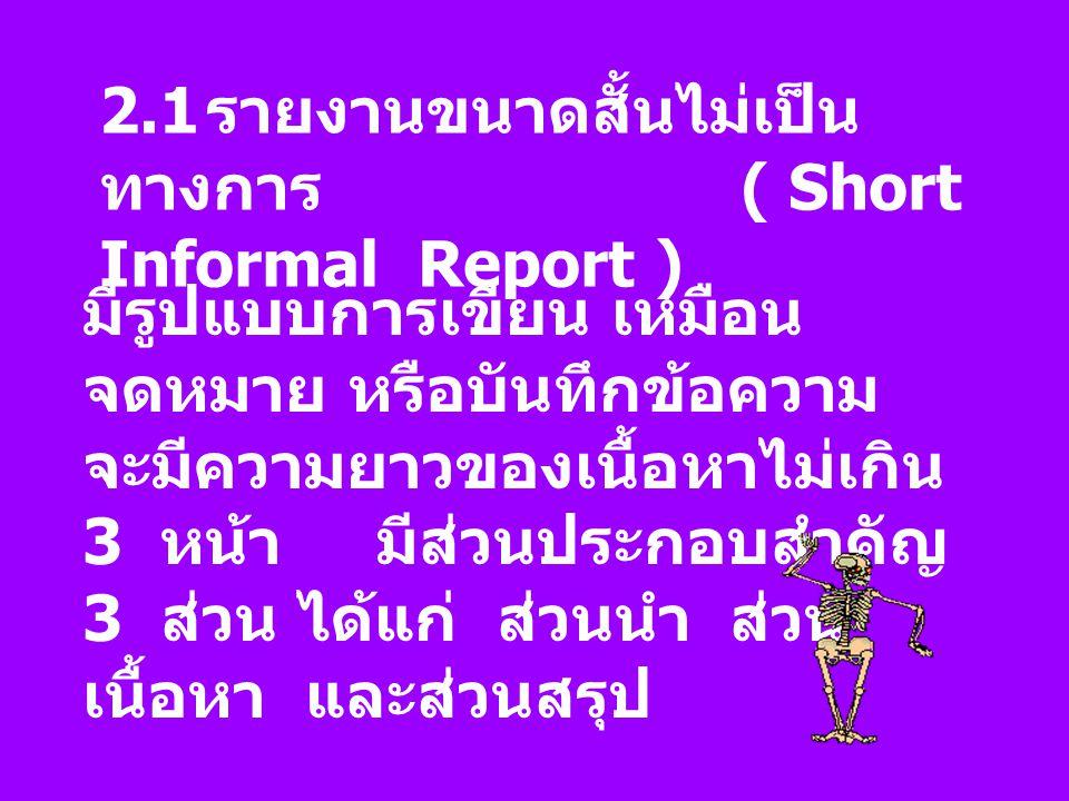 2.1 รายงานขนาดสั้นไม่เป็น ทางการ ( Short Informal Report ) มีรูปแบบการเขียน เหมือน จดหมาย หรือบันทึกข้อความ จะมีความยาวของเนื้อหาไม่เกิน 3 หน้า มีส่วน