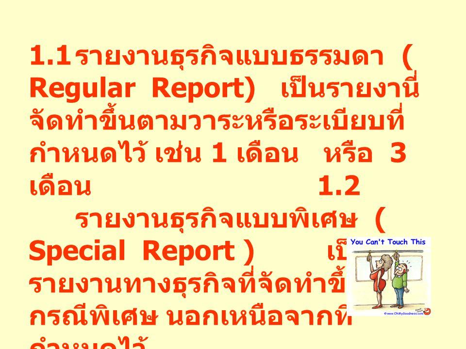1.1 รายงานธุรกิจแบบธรรมดา ( Regular Report) เป็นรายงานี่ จัดทำขึ้นตามวาระหรือระเบียบที่ กำหนดไว้ เช่น 1 เดือน หรือ 3 เดือน 1.2 รายงานธุรกิจแบบพิเศษ (