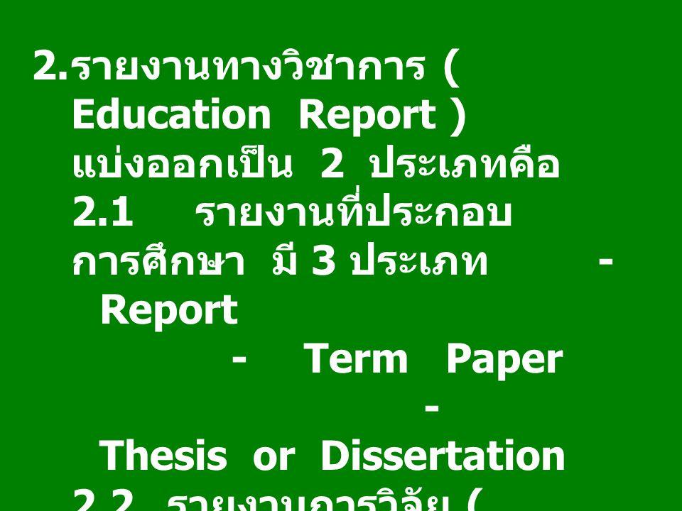 2. รายงานทางวิชาการ ( Education Report ) แบ่งออกเป็น 2 ประเภทคือ 2.1 รายงานที่ประกอบ การศึกษา มี 3 ประเภท - Report -Term Paper - Thesis or Dissertatio