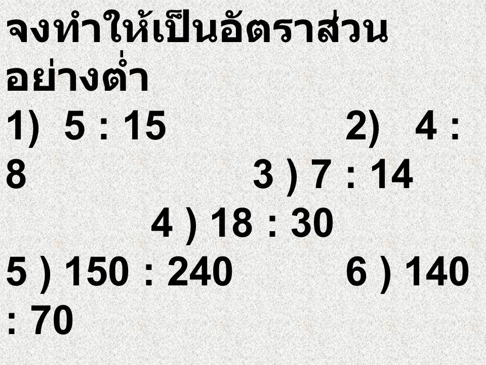 ตัวอย่างที่ 2 จงเขียน 75 : 100 เป็นอัตราส่วนอย่างต่ำ วิธี ทำ ดังนั้น อัตราส่วนอย่างต่ำของ 75 : 100 เท่ากับ 3 : 4
