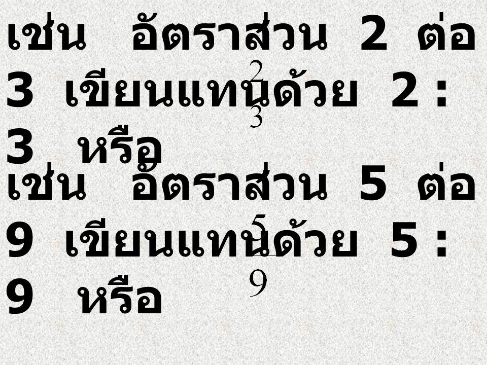 เช่น อัตราส่วน 2 ต่อ 3 เขียนแทนด้วย 2 : 3 หรือ เช่น อัตราส่วน 5 ต่อ 9 เขียนแทนด้วย 5 : 9 หรือ