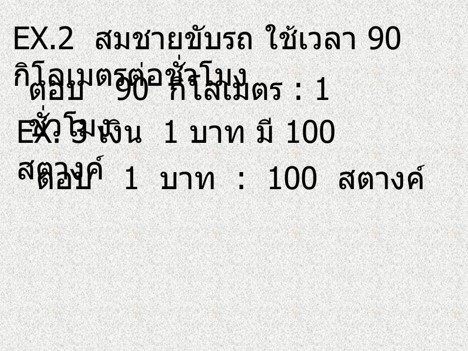 EX.2 สมชายขับรถ ใช้เวลา 90 กิโลเมตรต่อชั่วโมง ตอบ 90 กิโลเมตร : 1 ชั่วโมง EX.