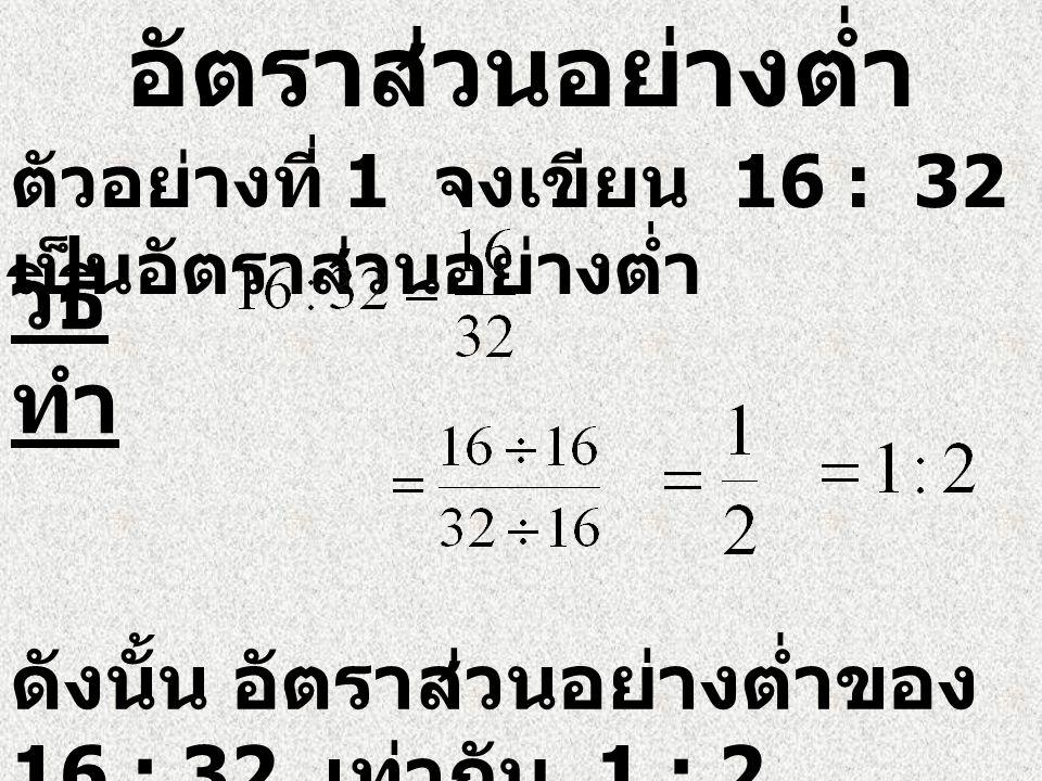 อัตราส่วนอย่างต่ำ ตัวอย่างที่ 1 จงเขียน 16 : 32 เป็นอัตราส่วนอย่างต่ำ วิธี ทำ ดังนั้น อัตราส่วนอย่างต่ำของ 16 : 32 เท่ากับ 1 : 2