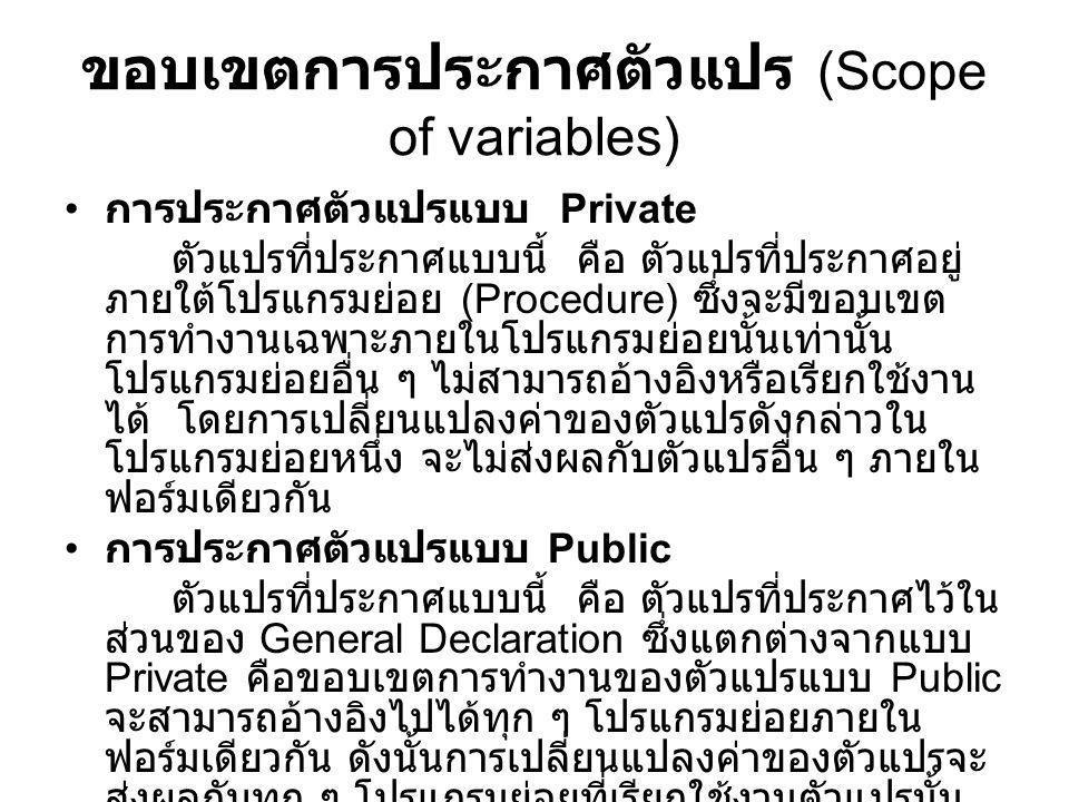 ขอบเขตการประกาศตัวแปร (Scope of variables) การประกาศตัวแปรแบบ Private ตัวแปรที่ประกาศแบบนี้ คือ ตัวแปรที่ประกาศอยู่ ภายใต้โปรแกรมย่อย (Procedure) ซึ่ง