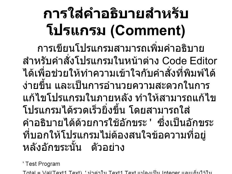 การใส่คำอธิบายสำหรับ โปรแกรม (Comment) การเขียนโปรแกรมสามารถเพิ่มคำอธิบาย สำหรับคำสั่งโปรแกรมในหน้าต่าง Code Editor ได้เพื่อช่วยให้ทำความเข้าใจกับคำสั
