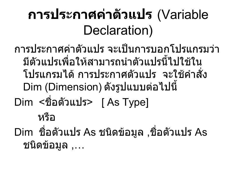ขอบเขตการประกาศตัวแปร (Scope of variables) การประกาศตัวแปรแบบ Private ตัวแปรที่ประกาศแบบนี้ คือ ตัวแปรที่ประกาศอยู่ ภายใต้โปรแกรมย่อย (Procedure) ซึ่งจะมีขอบเขต การทำงานเฉพาะภายในโปรแกรมย่อยนั้นเท่านั้น โปรแกรมย่อยอื่น ๆ ไม่สามารถอ้างอิงหรือเรียกใช้งาน ได้ โดยการเปลี่ยนแปลงค่าของตัวแปรดังกล่าวใน โปรแกรมย่อยหนึ่ง จะไม่ส่งผลกับตัวแปรอื่น ๆ ภายใน ฟอร์มเดียวกัน การประกาศตัวแปรแบบ Public ตัวแปรที่ประกาศแบบนี้ คือ ตัวแปรที่ประกาศไว้ใน ส่วนของ General Declaration ซึ่งแตกต่างจากแบบ Private คือขอบเขตการทำงานของตัวแปรแบบ Public จะสามารถอ้างอิงไปได้ทุก ๆ โปรแกรมย่อยภายใน ฟอร์มเดียวกัน ดังนั้นการเปลี่ยนแปลงค่าของตัวแปรจะ ส่งผลกับทุก ๆ โปรแกรมย่อยที่เรียกใช้งานตัวแปรนั้น