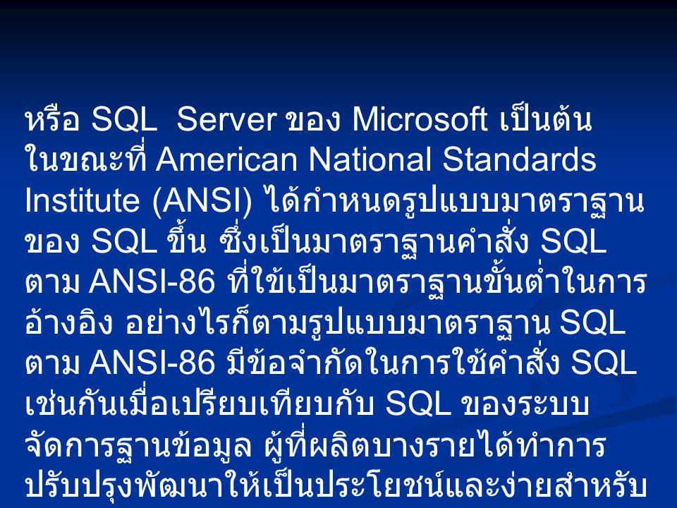 3 หรือ SQL Server ของ Microsoft เป็นต้น ในขณะที่ American National Standards Institute (ANSI) ได้กำหนดรูปแบบมาตราฐาน ของ SQL ขึ้น ซึ่งเป็นมาตราฐานคำสั