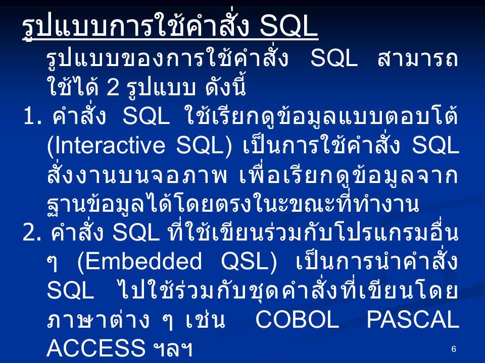 6 รูปแบบการใช้คำสั่ง SQL รูปแบบของการใช้คำสั่ง SQL สามารถ ใช้ได้ 2 รูปแบบ ดังนี้ 1. คำสั่ง SQL ใช้เรียกดูข้อมูลแบบตอบโต้ (Interactive SQL) เป็นการใช้ค