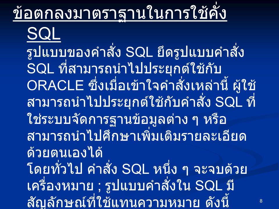 8 ข้อตกลงมาตราฐานในการใช้คั่ง SQL รูปแบบของคำสั่ง SQL ยึดรูปแบบคำสั่ง SQL ที่สามารถนำไปประยุกต์ใช้กับ ORACLE ซึ่งเมื่อเข้าใจคำสั่งเหล่านี้ ผู้ใช้ สามา