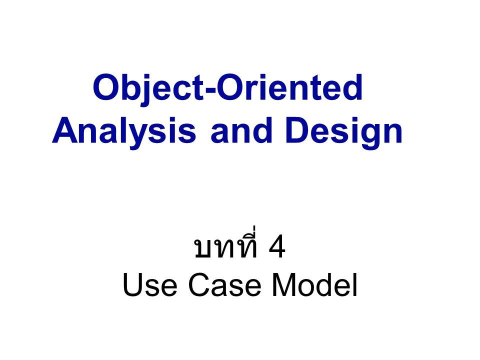 Object-Oriented Analysis and Design ภาคการศึกษาที่ 2 / 2549 บทที่ 4 Use Case Model