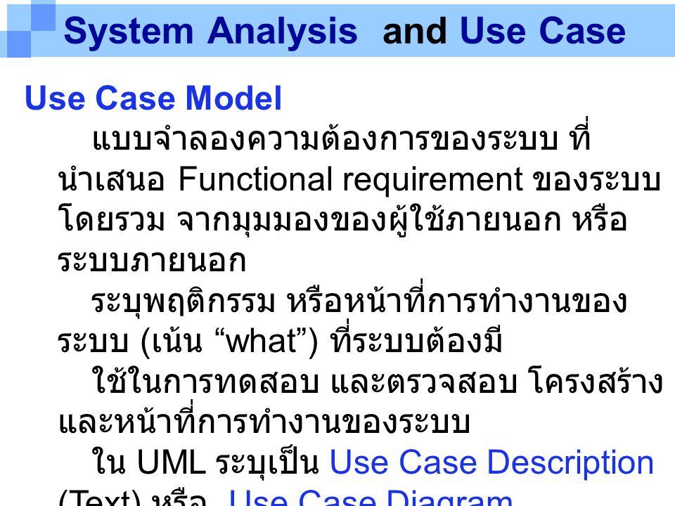 System Analysis and Use Case Use Case Model แบบจำลองความต้องการของระบบ ที่ นำเสนอ Functional requirement ของระบบ โดยรวม จากมุมมองของผู้ใช้ภายนอก หรือ
