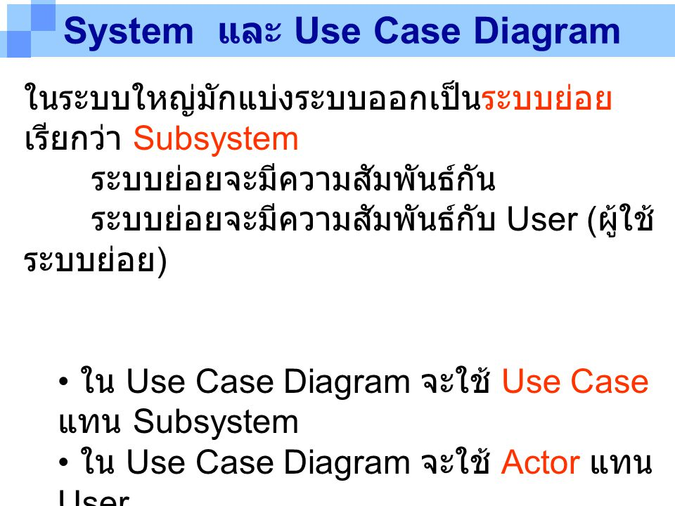 System และ Use Case Diagram ในระบบใหญ่มักแบ่งระบบออกเป็นระบบย่อย เรียกว่า Subsystem ระบบย่อยจะมีความสัมพันธ์กัน ระบบย่อยจะมีความสัมพันธ์กับ User ( ผู้