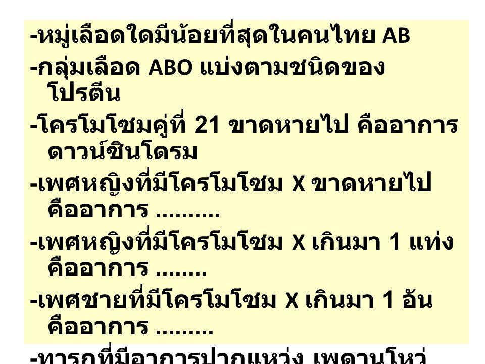 - หมู่เลือดใดมีน้อยที่สุดในคนไทย AB - กลุ่มเลือด ABO แบ่งตามชนิดของ โปรตีน - โครโมโซมคู่ที่ 21 ขาดหายไป คืออาการ ดาวน์ซินโดรม - เพศหญิงที่มีโครโมโซม X