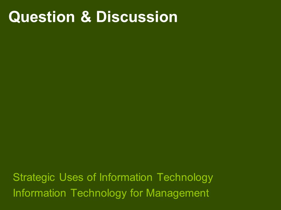 Question & Discussion Strategic Uses of Information Technology Information Technology for Management