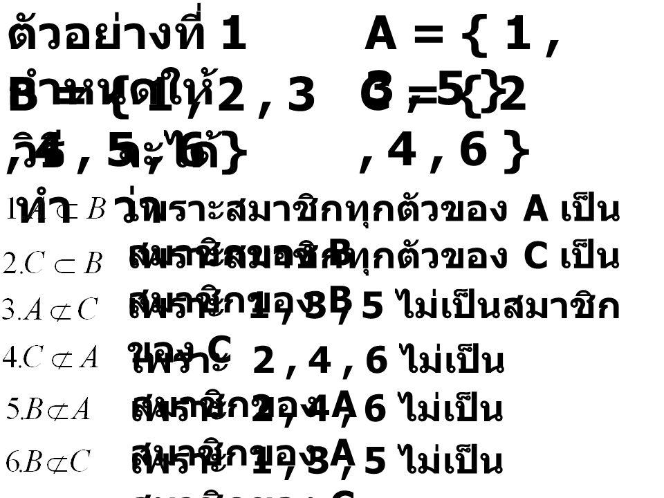 ตัวอย่างที่ 1 กำหนดให้ A = { 1, 3, 5 } B = { 1, 2, 3, 4, 5, 6 } C = { 2, 4, 6 } วิธี ทำ จะได้ ว่า เพราะสมาชิกทุกตัวของ A เป็น สมาชิกของ B เพราะสมาชิกทุกตัวของ C เป็น สมาชิกของ B เพราะ 1, 3, 5 ไม่เป็นสมาชิก ของ C เพราะ 2, 4, 6 ไม่เป็น สมาชิกของ A เพราะ 1, 3, 5 ไม่เป็น สมาชิกของ C