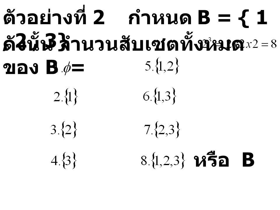 ตัวอย่างที่ 2 กำหนด B = { 1, 2, 3} ดังนั้น จำนวนสับเซตทั้งหมด ของ B = หรือ B