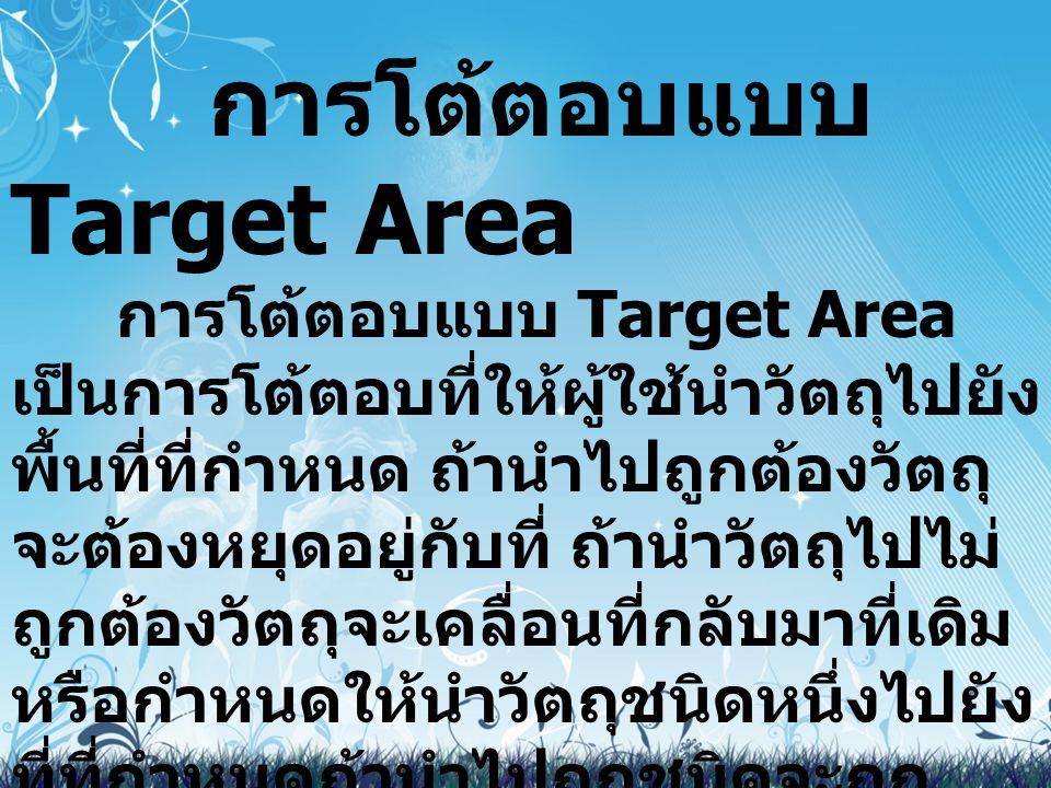 การโต้ตอบแบบ Target Area การโต้ตอบแบบ Target Area เป็นการโต้ตอบที่ให้ผู้ใช้นำวัตถุไปยัง พื้นที่ที่กำหนด ถ้านำไปถูกต้องวัตถุ จะต้องหยุดอยู่กับที่ ถ้านำ