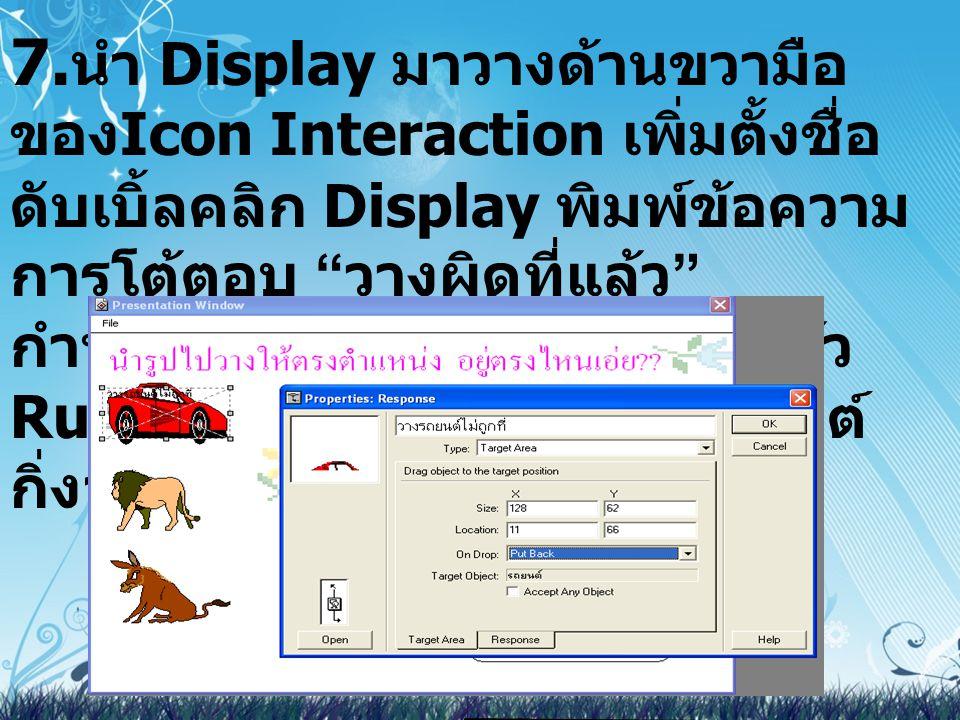 """7. นำ Display มาวางด้านขวามือ ของ Icon Interaction เพิ่มตั้งชื่อ ดับเบิ้ลคลิก Display พิมพ์ข้อความ การโต้ตอบ """" วางผิดที่แล้ว """" กำหนดให้เคลื่อนไหวปิดออ"""