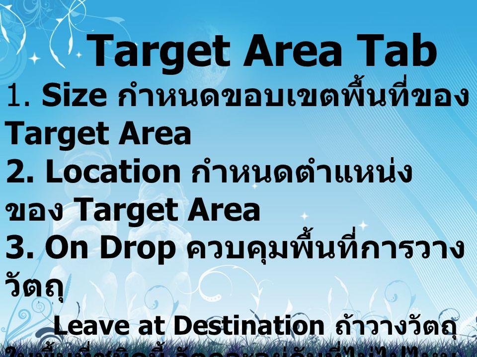 Target Area Tab 1. Size กำหนดขอบเขตพื้นที่ของ Target Area 2. Location กำหนดตำแหน่ง ของ Target Area 3. On Drop ควบคุมพื้นที่การวาง วัตถุ Leave at Desti