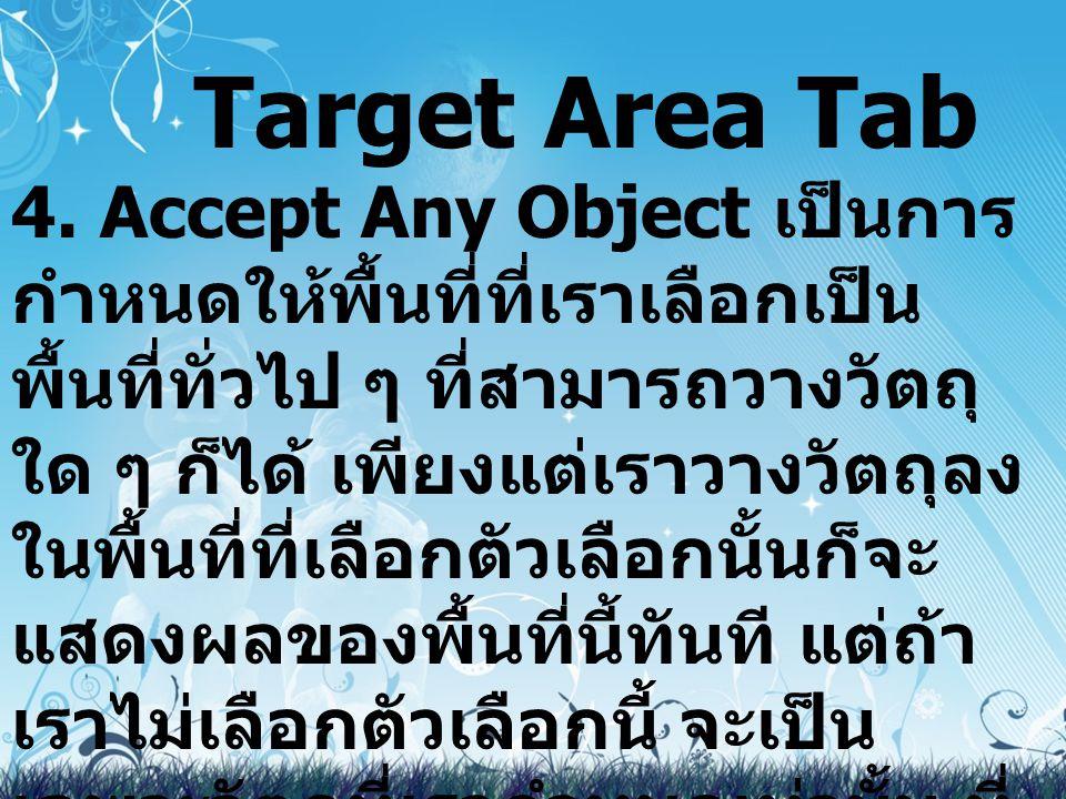 Target Area Tab 4. Accept Any Object เป็นการ กำหนดให้พื้นที่ที่เราเลือกเป็น พื้นที่ทั่วไป ๆ ที่สามารถวางวัตถุ ใด ๆ ก็ได้ เพียงแต่เราวางวัตถุลง ในพื้นท